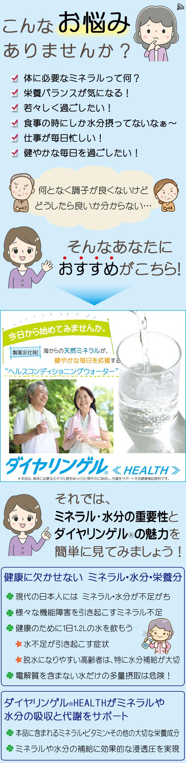 何となく調子が良くないけど どうしたら良いか分からない… そんなあなたに、おすすめがこちら! ダイヤリンゲル《HEALTH》  ミネラル・水分の重要性とダイヤリンゲル®の魅力 ●健康に欠かせない ミネラル・水分・栄養分 ・現代の日本人には ミネラル・水分が不足がち ・様々な機能障害を引き起こすミネラル不足 ・健康のために1日1.2Lの水を飲もう  ・水不足が引き起こす症状  ・脱水になりやすい高齢者は、特に水分補給が大切 ・電解質を含まない水だけの多量摂取は危険! ●ダイヤリンゲル®HEALTHがミネラルや水分の吸収と代謝をサポート ・本品に含まれるミネラル・ビタミン・その他の大切な栄養成分 ・ミネラルや水分の補給に効果的な浸透圧を実現